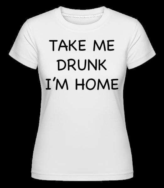 Take Me Drunk Jsem Home -  Shirtinator tričko pro dámy - Bílá - Napřed